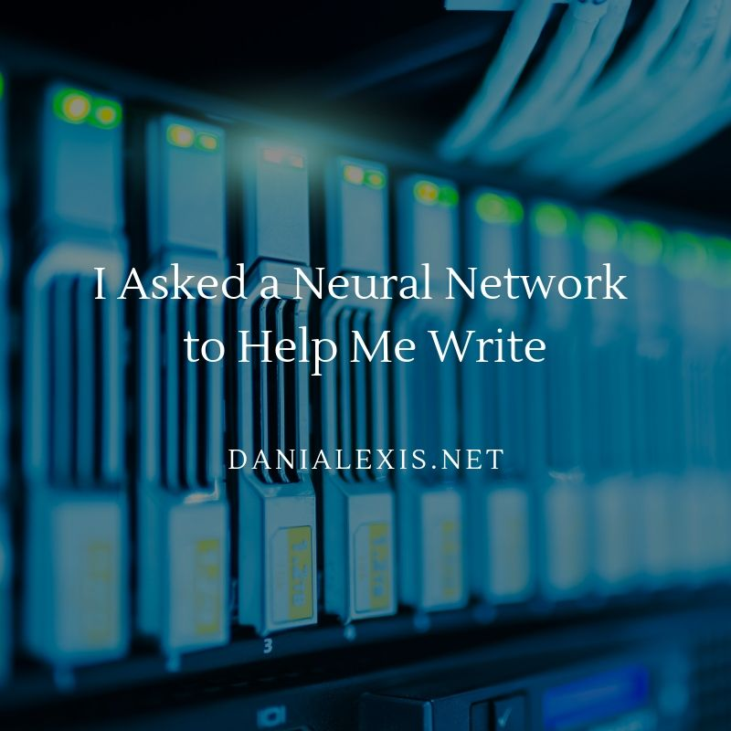 I Asked a Neural Network to Help Me Write